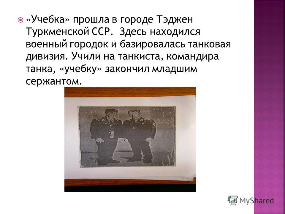 «Учебка» прошла в городе Тэджен Туркменской ССР. Здесь находился военный городок и базировалась танковая дивизия. Учили на танкиста, командира танка, «учебку» закончил младшим сержантом.