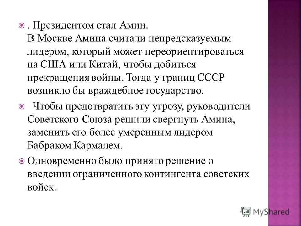 . Президентом стал Амин. В Москве Амина считали непредсказуемым лидером, который может переориентироваться на США или Китай, чтобы добиться прекращения войны. Тогда у границ СССР возникло бы враждебное государство. Чтобы предотвратить эту угрозу, рук