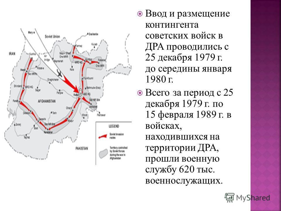 Ввод и размещение контингента советских войск в ДРА проводились с 25 декабря 1979 г. до середины января 1980 г. Всего за период с 25 декабря 1979 г. по 15 февраля 1989 г. в войсках, находившихся на территории ДРА, прошли военную службу 620 тыс. военн