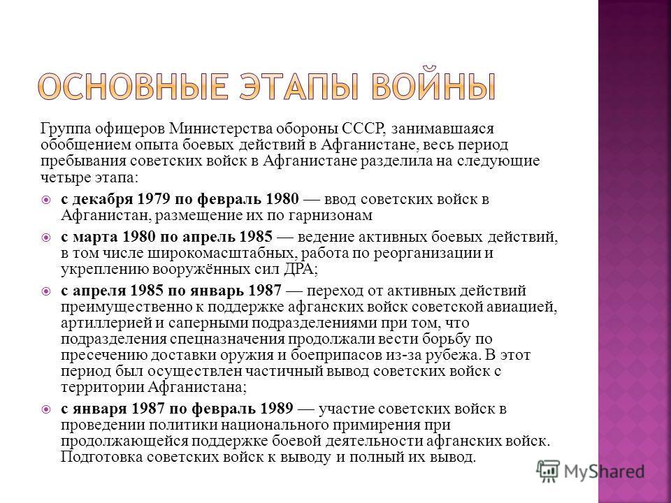 Группа офицеров Министерства обороны СССР, занимавшаяся обобщением опыта боевых действий в Афганистане, весь период пребывания советских войск в Афганистане разделила на следующие четыре этапа: с декабря 1979 по февраль 1980 ввод советских войск в Аф