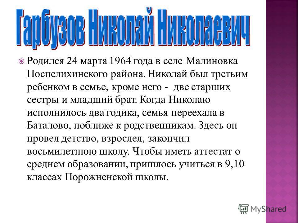 Родился 24 марта 1964 года в селе Малиновка Поспелихинского района. Николай был третьим ребенком в семье, кроме него - две старших сестры и младший брат. Когда Николаю исполнилось два годика, семья переехала в Баталово, поближе к родственникам. Здесь