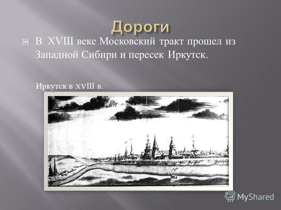 В XVIII веке Московский тракт прошел из Западной Сибири и пересек Иркутск. Иркутск в xv III в.