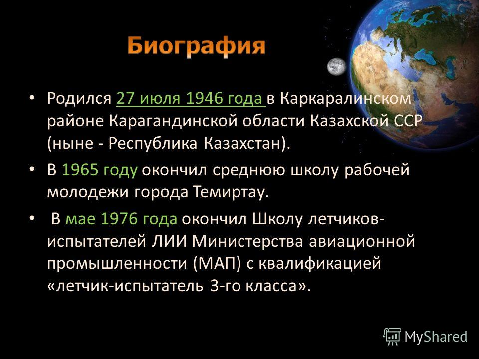 Родился 27 июля 1946 года в Каркаралинском районе Карагандинской области Казахской ССР (ныне - Республика Казахстан). В 1965 году окончил среднюю школу рабочей молодежи города Темиртау. В мае 1976 года окончил Школу летчиков- испытателей ЛИИ Министер