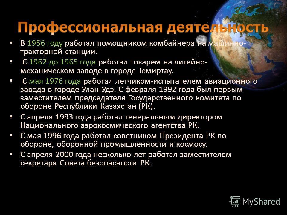 В 1956 году работал помощником комбайнера на машинно- тракторной станции. С 1962 до 1965 года работал токарем на литейно- механическом заводе в городе Темиртау. С мая 1976 года работал летчиком-испытателем авиационного завода в городе Улан-Удэ. С фев