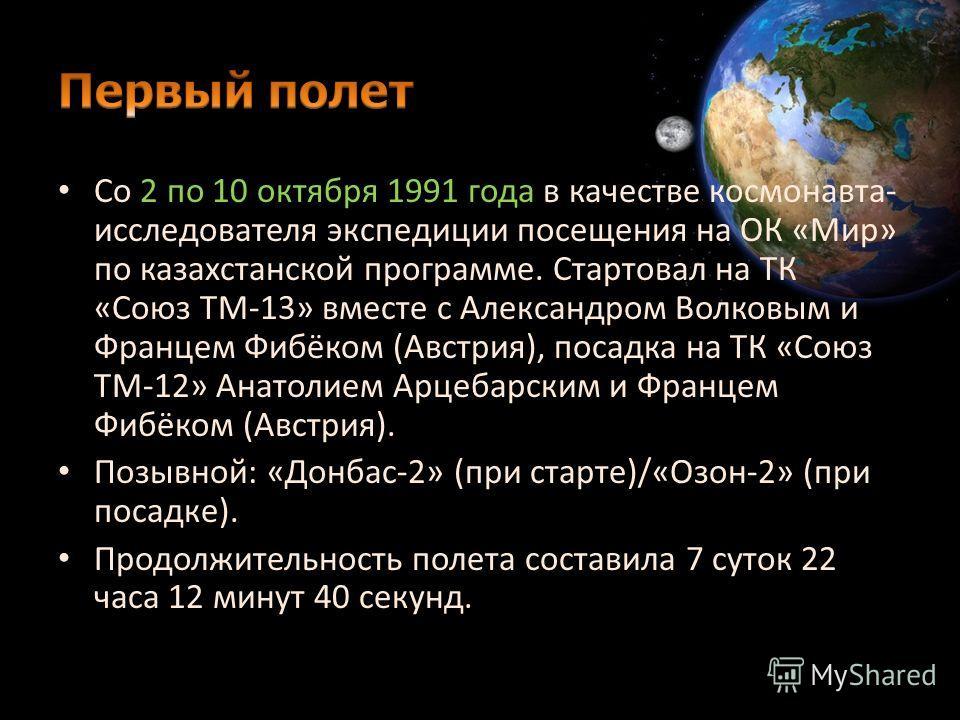 Со 2 по 10 октября 1991 года в качестве космонавта- исследователя экспедиции посещения на ОК «Мир» по казахстанской программе. Стартовал на ТК «Союз ТМ-13» вместе с Александром Волковым и Францем Фибёком (Австрия), посадка на ТК «Союз ТМ-12» Анатолие