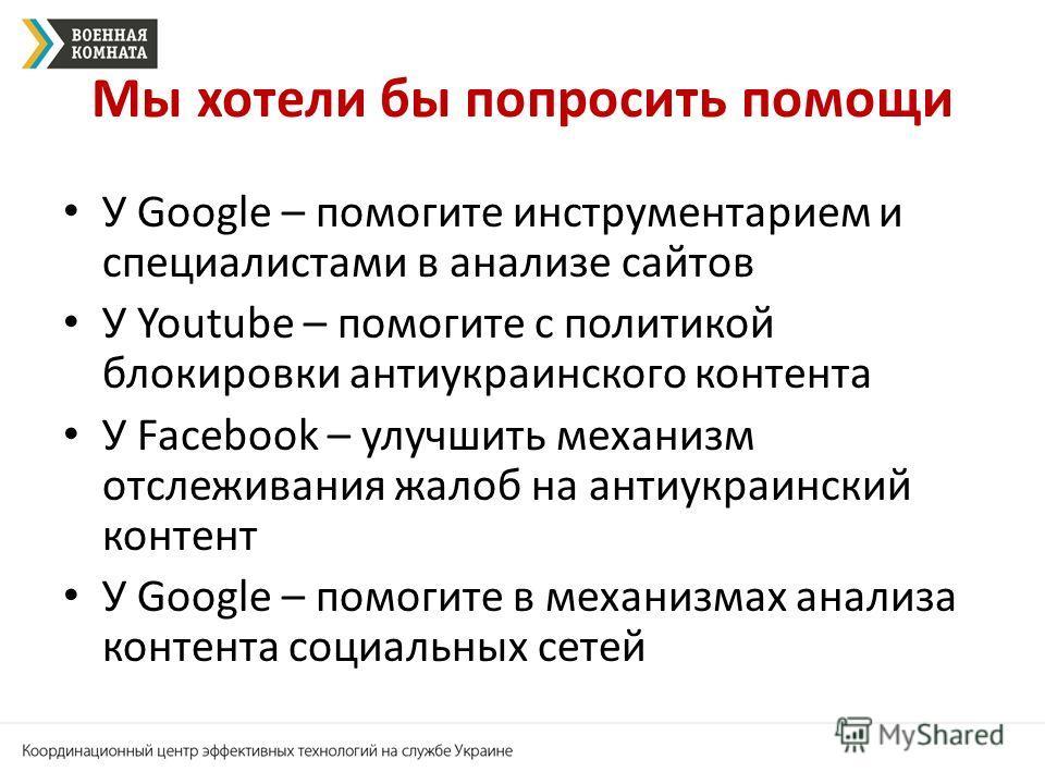 Мы хотели бы попросить помощи У Google – помогите инструментарием и специалистами в анализе сайтов У Youtube – помогите с политикой блокировки антиукраинского контента У Facebook – улучшить механизм отслеживания жалоб на антиукраинский контент У Goog
