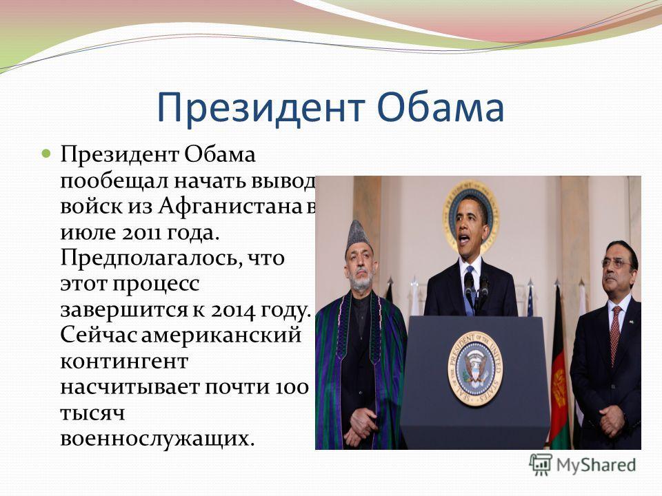 Президент Обама Президент Обама пообещал начать вывод войск из Афганистана в июле 2011 года. Предполагалось, что этот процесс завершится к 2014 году. Сейчас американский контингент насчитывает почти 100 тысяч военнослужащих.