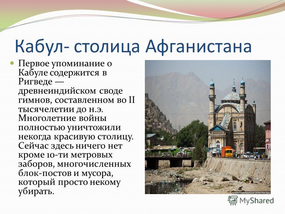 Кабул- столица Афганистана Первое упоминание о Кабуле содержится в Ригведе древнеиндийском своде гимнов, составленном во II тысячелетии до н.э. Многолетние войны полностью уничтожили некогда красивую столицу. Сейчас здесь ничего нет кроме 10-ти метро