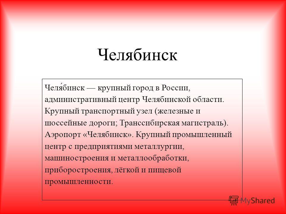Челябинск Челя́бинск крупный город в России, административный центр Челябинской области. Крупный транспортный узел (железные и шоссейные дороги; Транссибирская магистраль). Аэропорт «Челябинск». Крупный промышленный центр с предприятиями металлургии,
