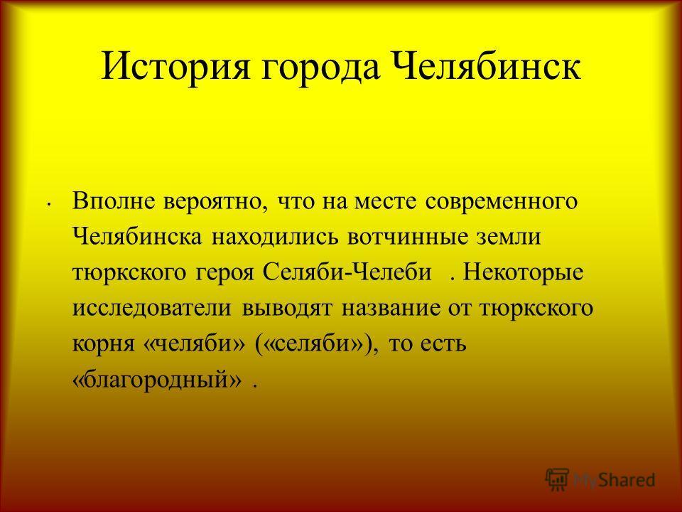 История города Челябинск Вполне вероятно, что на месте современного Челябинска находились вотчинные земли тюркского героя Селяби-Челеби. Некоторые исследователи выводят название от тюркского корня «челяби» («селяби»), то есть «благородный».