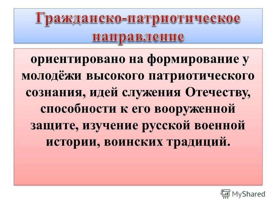 ориентировано на формирование у молодёжи высокого патриотического сознания, идей служения Отечеству, способности к его вооруженной защите, изучение русской военной истории, воинских традиций.