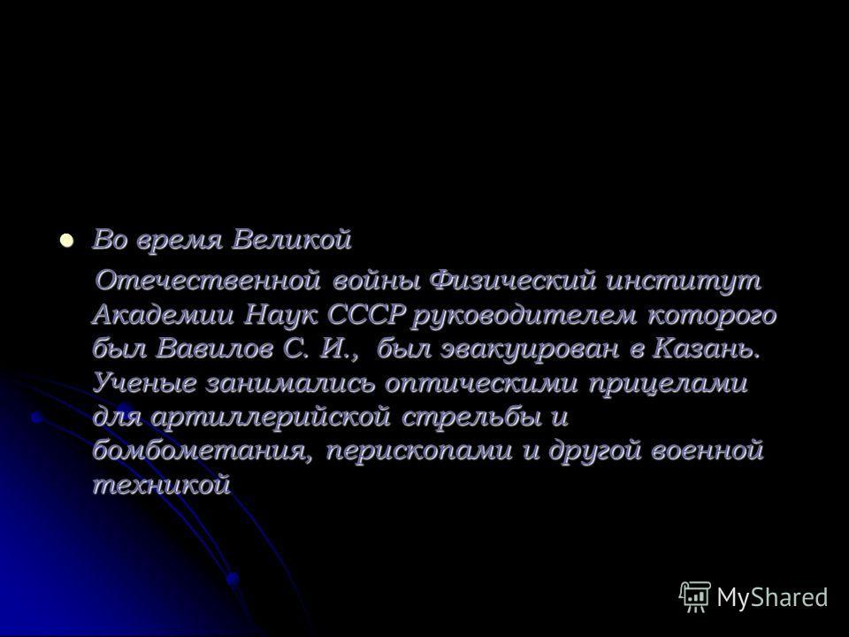 Во время Великой Во время Великой Отечественной войны Физический институт Академии Наук СССР руководителем которого был Вавилов С. И., был эвакуирован в Казань. Ученые занимались оптическими прицелами для артиллерийской стрельбы и бомбометания, перис