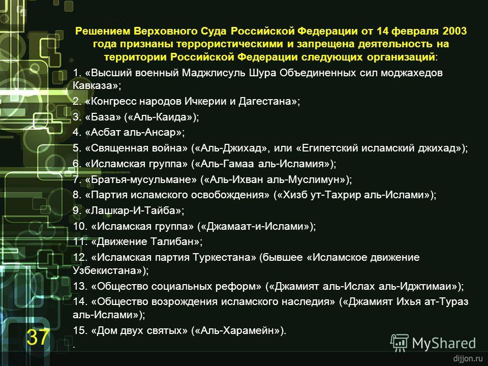 Решением Верховного Суда Российской Федерации от 14 февраля 2003 года признаны террористическими и запрещена деятельность на территории Российской Федерации следующих организаций: 1. «Высший военный Маджлисуль Шура Объединенных сил моджахедов Кавказа