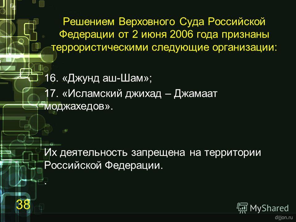 Решением Верховного Суда Российской Федерации от 2 июня 2006 года признаны террористическими следующие организации: 16. «Джунд аш-Шам»; 17. «Исламский джихад – Джамаат моджахедов». Их деятельность запрещена на территории Российской Федерации.. 38