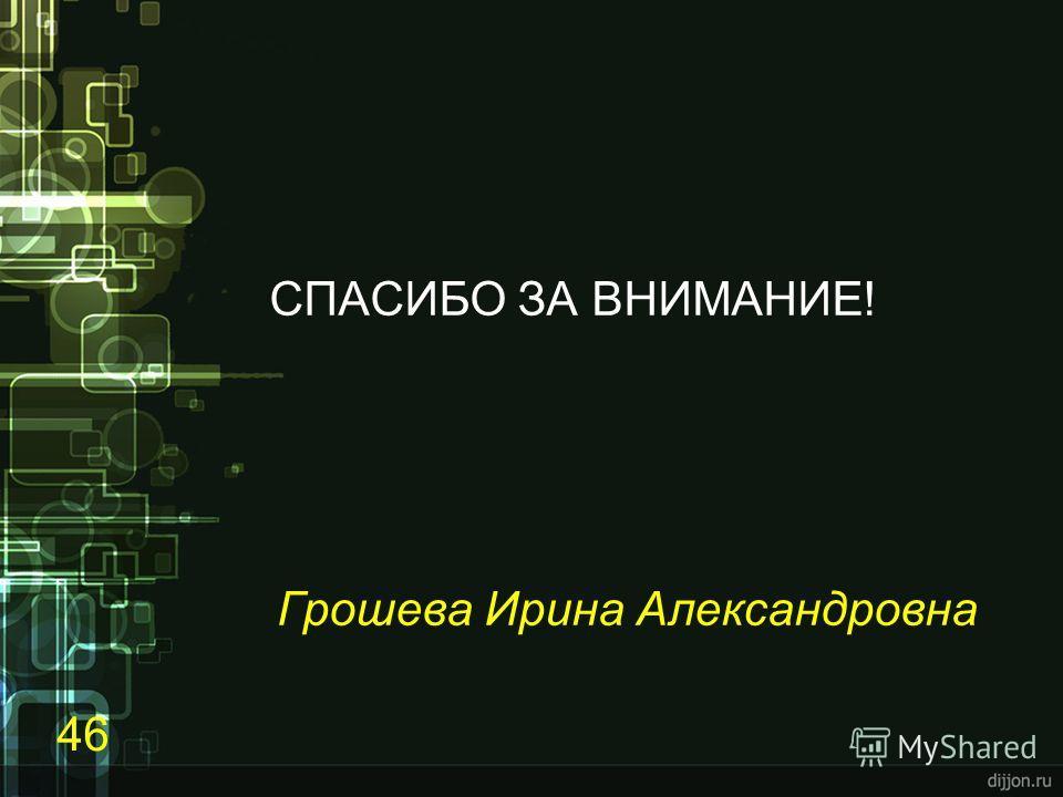 СПАСИБО ЗА ВНИМАНИЕ! Грошева Ирина Александровна 46