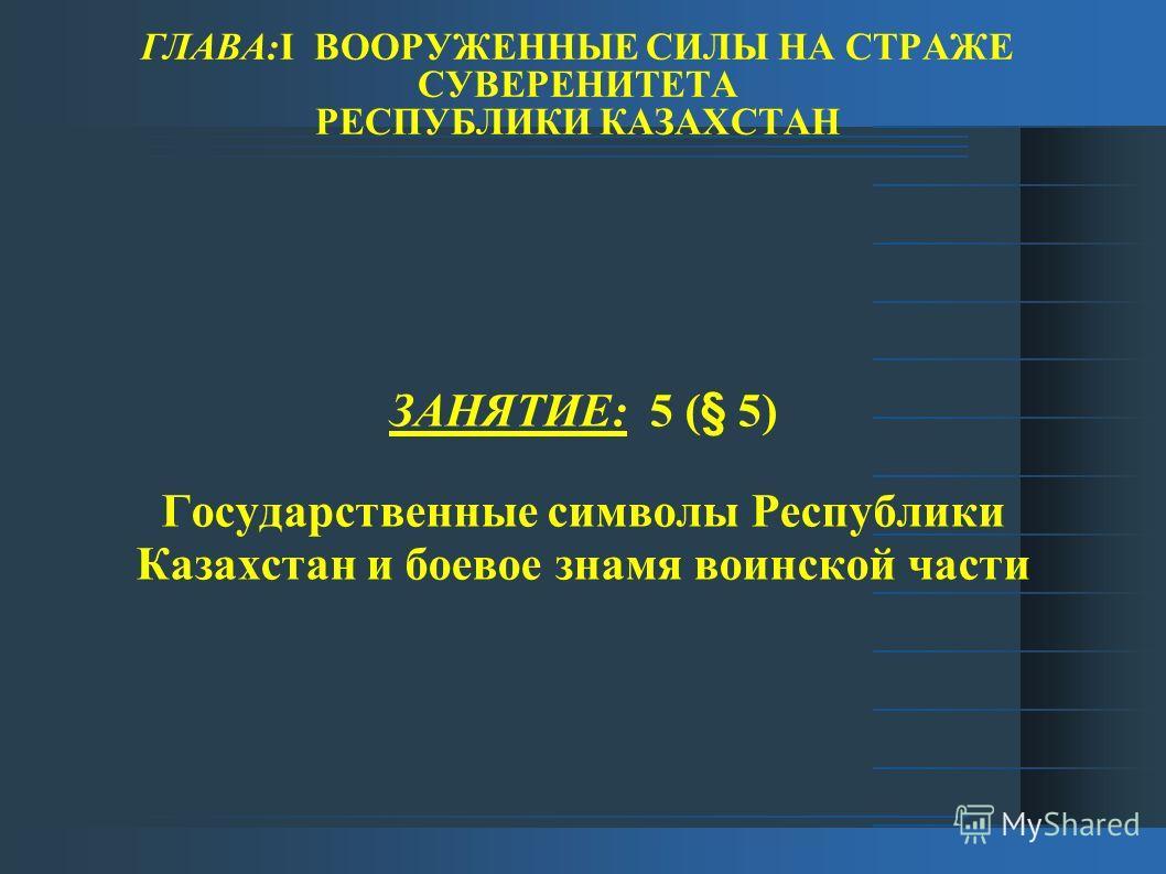 ГЛАВА:I ВООРУЖЕННЫЕ СИЛЫ НА СТРАЖЕ СУВЕРЕНИТЕТА РЕСПУБЛИКИ КАЗАХСТАН ЗАНЯТИЕ: 5 (§ 5) Государственные символы Республики Казахстан и боевое знамя воинской части