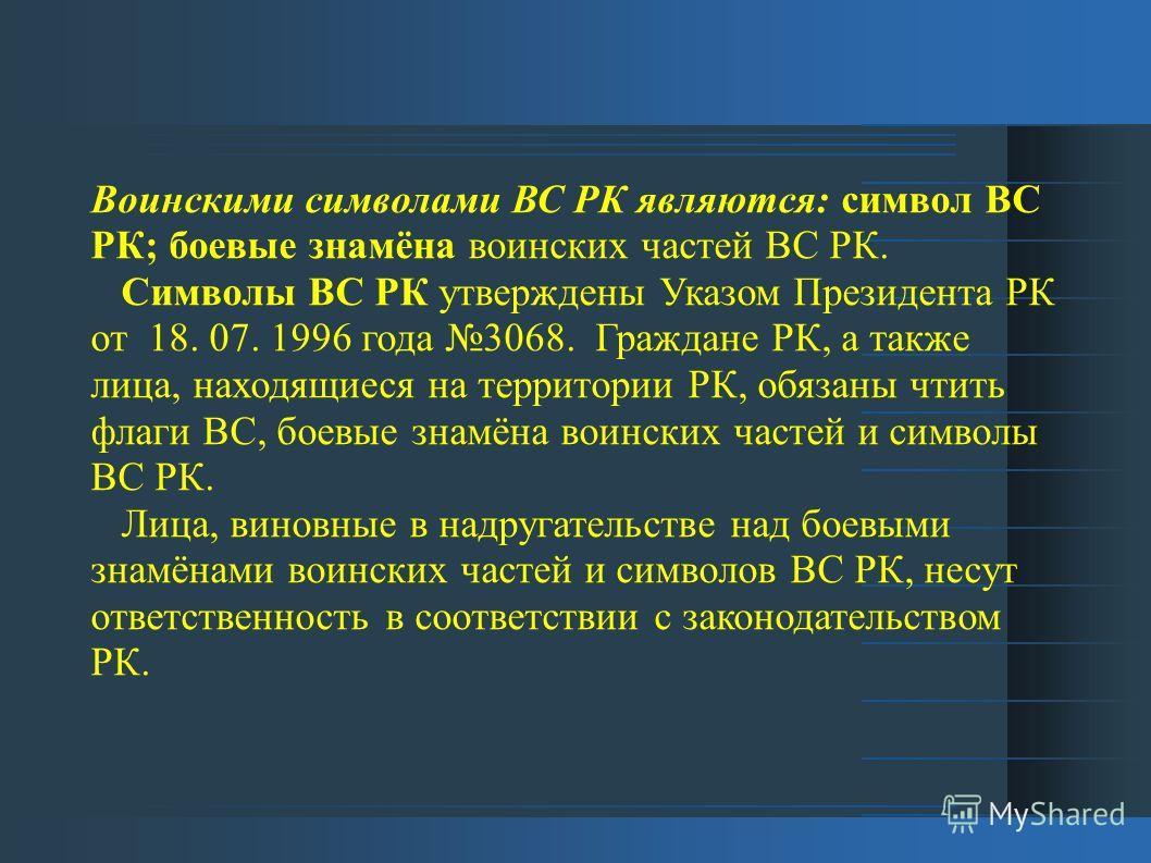 Воинскими символами ВС РК являются: символ ВС РК; боевые знамёна воинских частей ВС РК. Символы ВС РК утверждены Указом Президента РК от 18. 07. 1996 года 3068. Граждане РК, а также лица, находящиеся на территории РК, обязаны чтить флаги ВС, боевые з