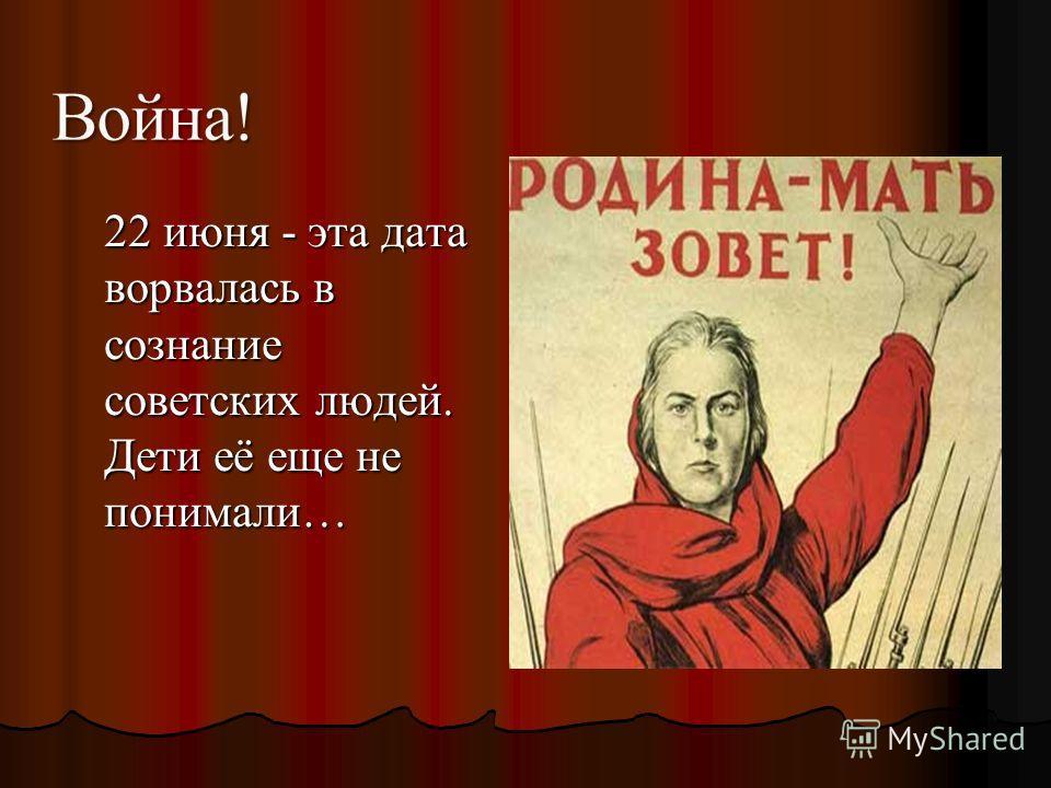 22 июня - эта дата ворвалась в сознание советских людей. Дети её еще не понимали… 22 июня - эта дата ворвалась в сознание советских людей. Дети её еще не понимали…