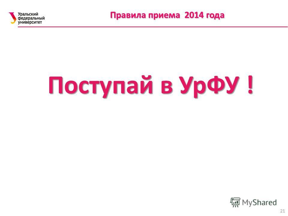Правила приема 2014 года 21 Поступай в УрФУ !