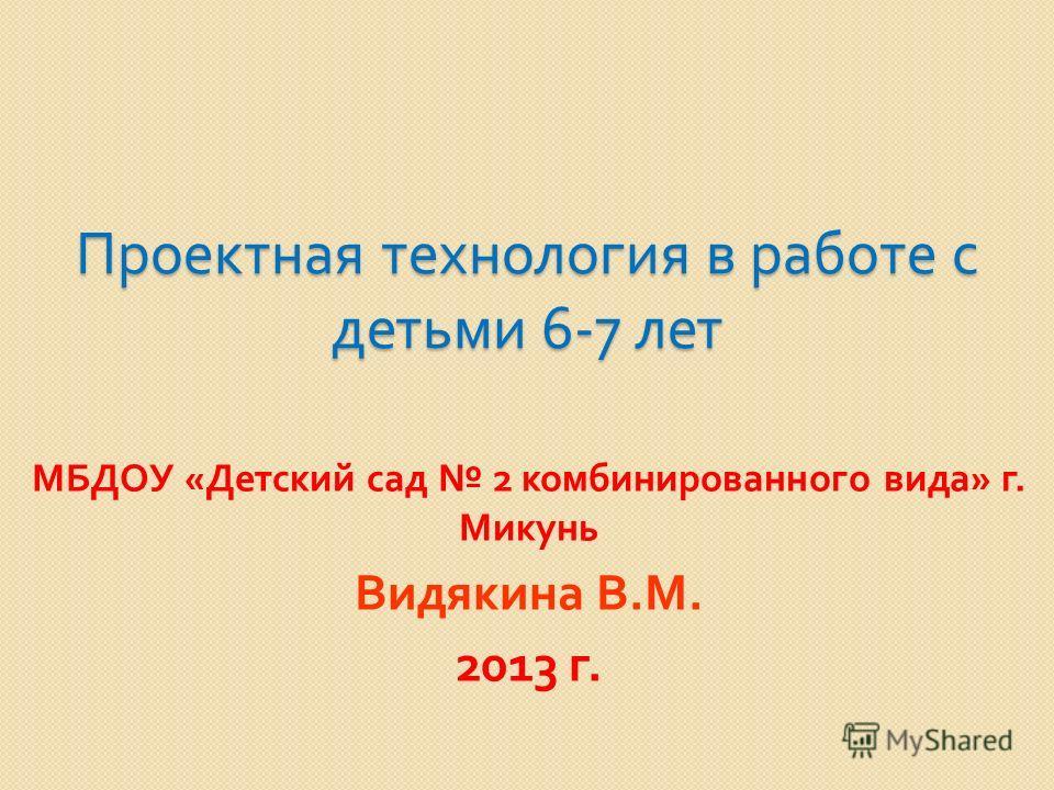 Проектная технология в работе с детьми 6-7 лет МБДОУ « Детский сад 2 комбинированного вида » г. Микунь Видякина В. М. 2013 г.