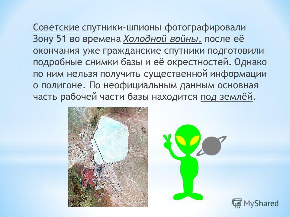 Советские спутники-шпионы фотографировали Зону 51 во времена Холодной войны, после её окончания уже гражданские спутники подготовили подробные снимки базы и её окрестностей. Однако по ним нельзя получить существенной информации о полигоне. По неофици