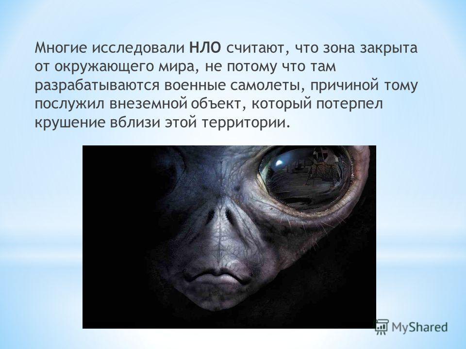Многие исследовали НЛО считают, что зона закрыта от окружающего мира, не потому что там разрабатываются военные самолеты, причиной тому послужил внеземной объект, который потерпел крушение вблизи этой территории.