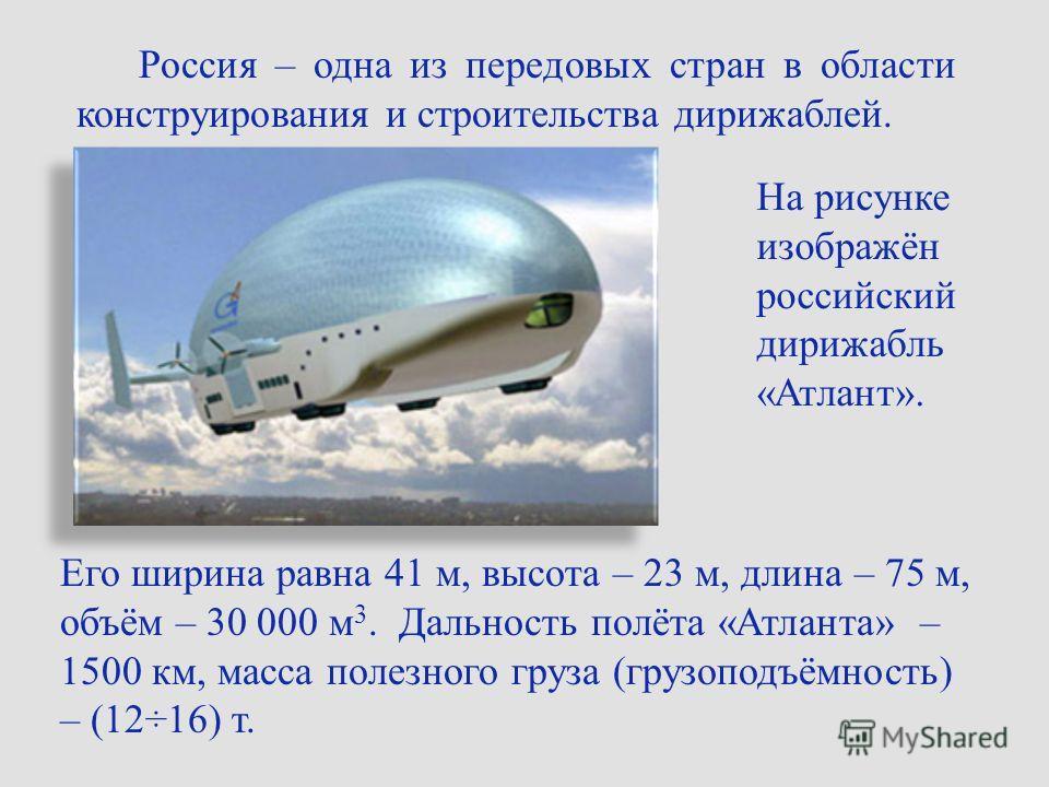 Россия – одна из передовых стран в области конструирования и строительства дирижаблей. На рисунке изображён российский дирижабль «Атлант». Его ширина равна 41 м, высота – 23 м, длина – 75 м, объём – 30 000 м 3. Дальность полёта «Атланта» – 1500 км, м
