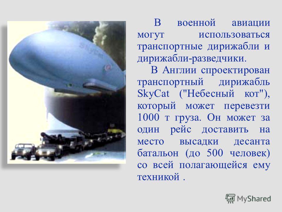 В военной авиации могут использоваться транспортные дирижабли и дирижабли-разведчики. В Англии спроектирован транспортный дирижабль SkyCat (