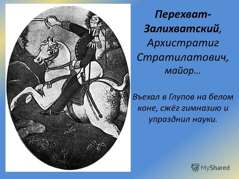 Перехват- Залихватский, Архистратиг Стратилатович, майор… Въехал в Глупов на белом коне, сжёг гимназию и упразднил науки.