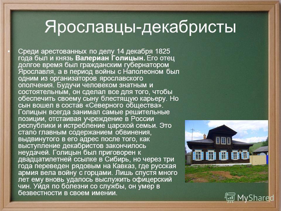 Ярославцы-декабристы Среди арестованных по делу 14 декабря 1825 года был и князь Валериан Голицын. Его отец долгое время был гражданским губернатором Ярославля, а в период войны с Наполеоном был одним из организаторов ярославского ополчения. Будучи ч