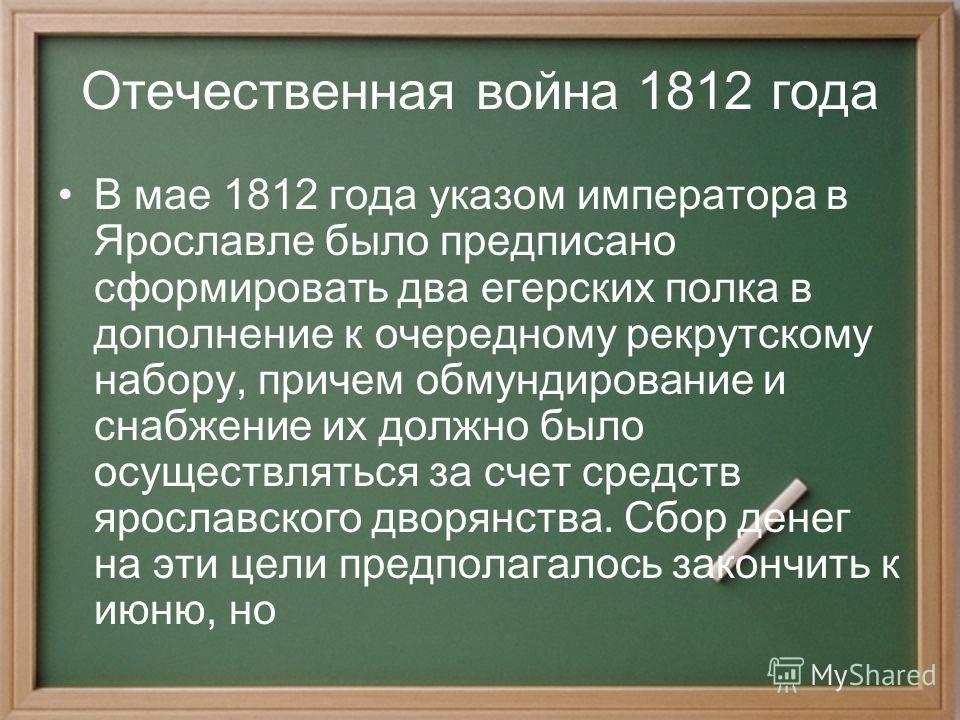 Отечественная война 1812 года В мае 1812 года указом императора в Ярославле было предписано сформировать два егерских полка в дополнение к очередному рекрутскому набору, причем обмундирование и снабжение их должно было осуществляться за счет средств
