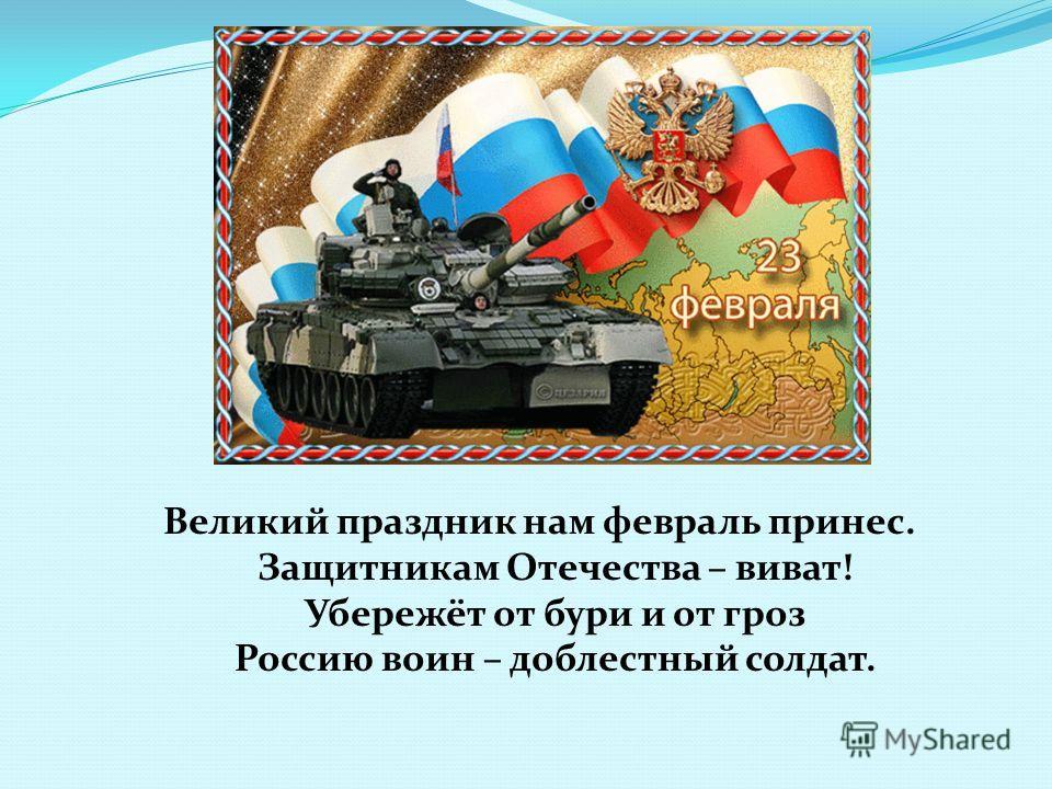 Великий праздник нам февраль принес. Защитникам Отечества – виват! Убережёт от бури и от гроз Россию воин – доблестный солдат.