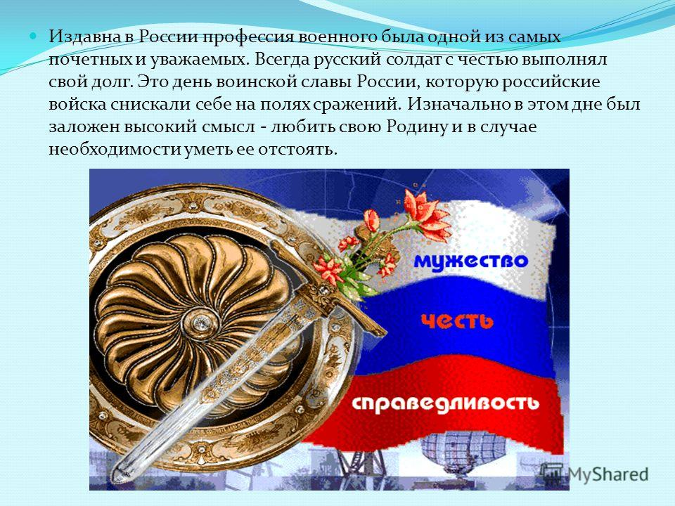 Издавна в России профессия военного была одной из самых почетных и уважаемых. Всегда русский солдат с честью выполнял свой долг. Это день воинской славы России, которую российские войска снискали себе на полях сражений. Изначально в этом дне был зало