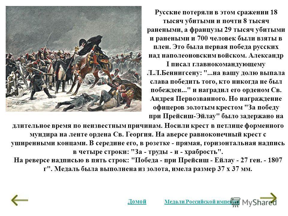 Русские потеряли в этом сражении 18 тысяч убитыми и почти 8 тысяч ранеными, а французы 29 тысяч убитыми и ранеными и 700 человек были взяты в плен. Это была первая победа русских над наполеоновским войском. Александр I писал главнокомандующему Л.Л.Бе