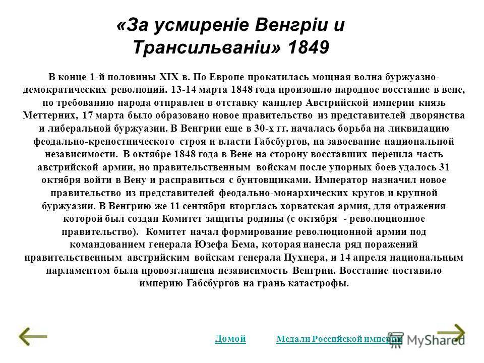 «За усмиренiе Венгрiи и Трансильванiи» 1849 В конце 1-й половины XIX в. По Европе прокатилась мощная волна буржуазно- демократических революций. 13-14 марта 1848 года произошло народное восстание в вене, по требованию народа отправлен в отставку канц