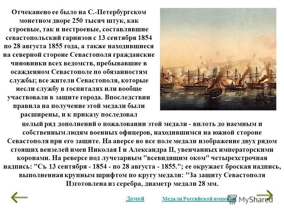 Отчеканено ее было на С.-Петербургском монетном дворе 250 тысяч штук, как строевые, так и нестроевые, составлявшие севастопольский гарнизон с 13 сентября 1854 по 28 августа 1855 года, а также находившиеся на северной стороне Севастополя гражданские ч