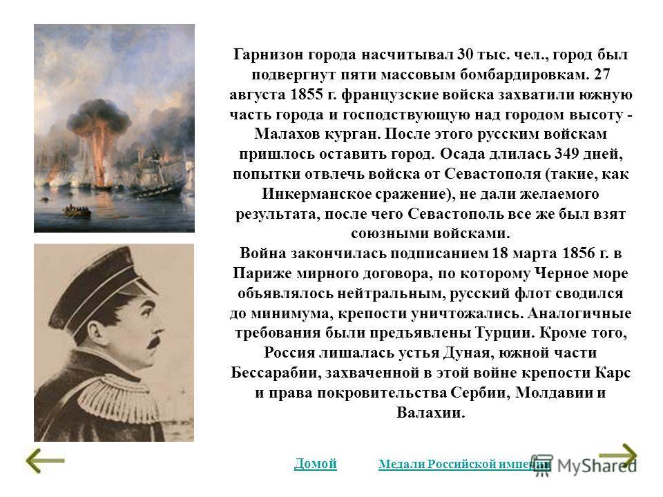 Гарнизон города насчитывал 30 тыс. чел., город был подвергнут пяти массовым бомбардировкам. 27 августа 1855 г. французские войска захватили южную часть города и господствующую над городом высоту - Малахов курган. После этого русским войскам пришлось