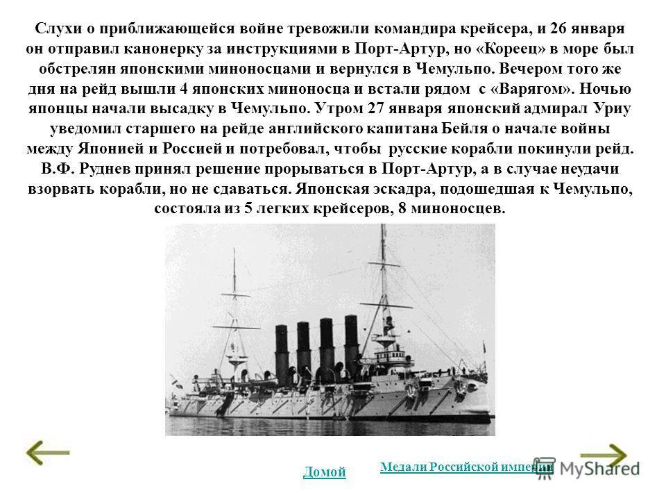 Слухи о приближающейся войне тревожили командира крейсера, и 26 января он отправил канонерку за инструкциями в Порт-Артур, но «Кореец» в море был обстрелян японскими миноносцами и вернулся в Чемульпо. Вечером того же дня на рейд вышли 4 японских мино