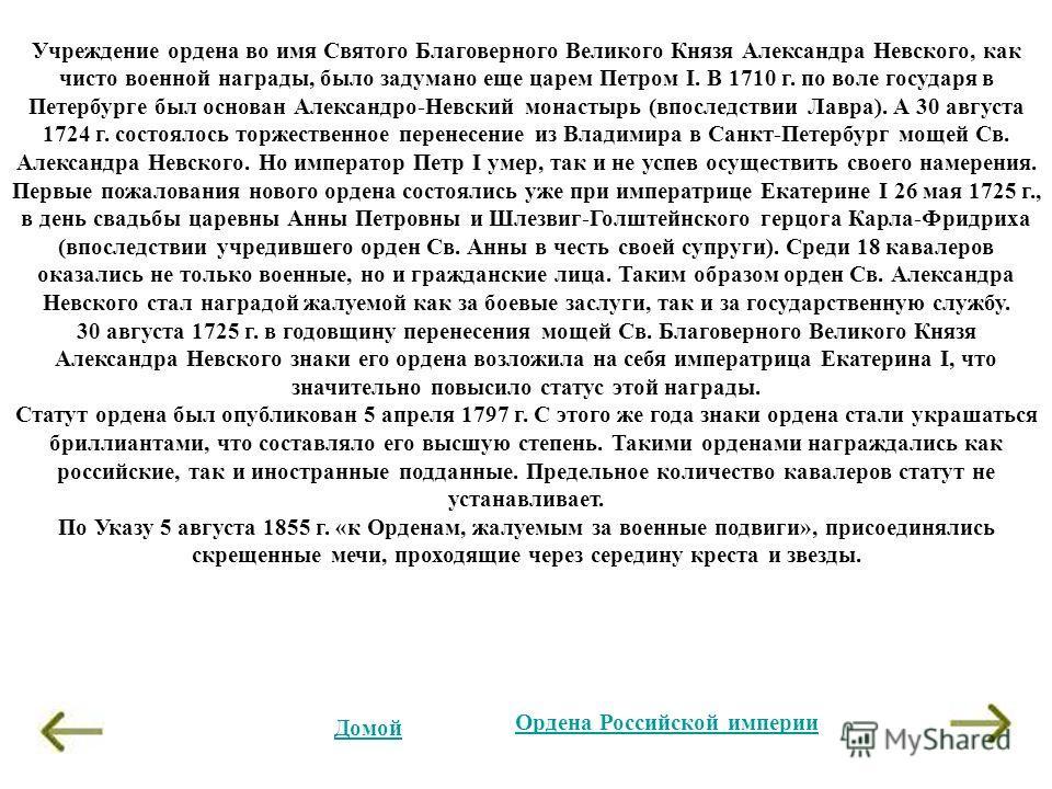 Учреждение ордена во имя Святого Благоверного Великого Князя Александра Невского, как чисто военной награды, было задумано еще царем Петром I. В 1710 г. по воле государя в Петербурге был основан Александро-Невский монастырь (впоследствии Лавра). А 30