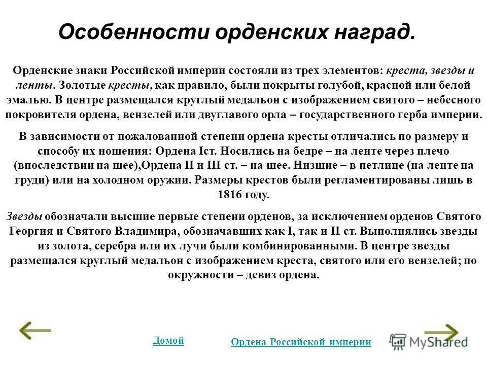 Особенности орденских наград. Орденские знаки Российской империи состояли из трех элементов: креста, звезды и ленты. Золотые кресты, как правило, были покрыты голубой, красной или белой эмалью. В центре размещался круглый медальон с изображением свят