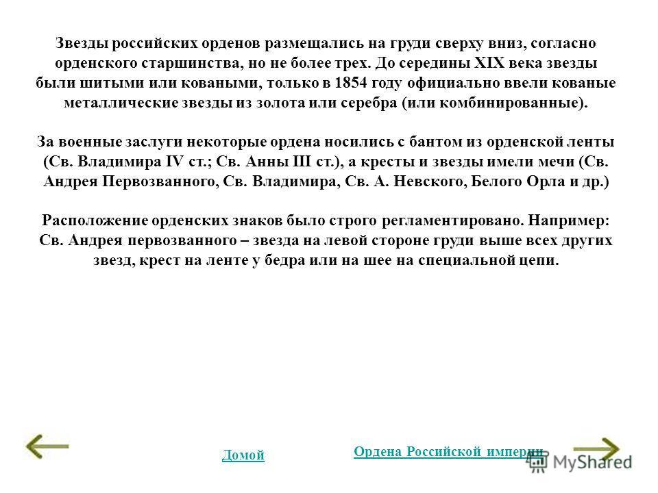 Звезды российских орденов размещались на груди сверху вниз, согласно орденского старшинства, но не более трех. До середины XIX века звезды были шитыми или коваными, только в 1854 году официально ввели кованые металлические звезды из золота или серебр