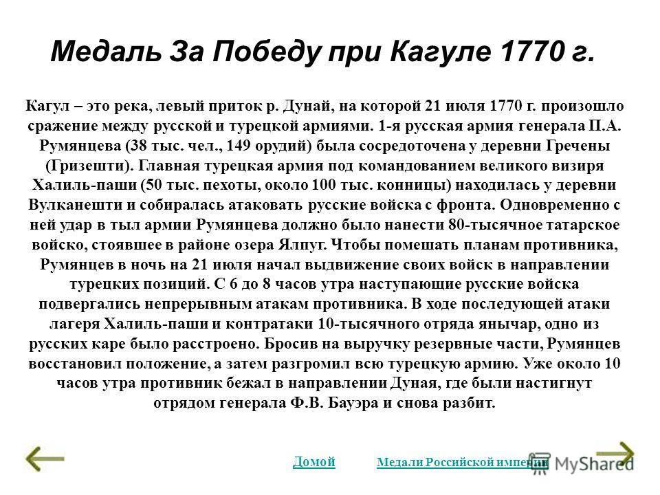 Медаль За Победу при Кагуле 1770 г. Домой Кагул – это река, левый приток р. Дунай, на которой 21 июля 1770 г. произошло сражение между русской и турецкой армиями. 1-я русская армия генерала П.А. Румянцева (38 тыс. чел., 149 орудий) была сосредоточена
