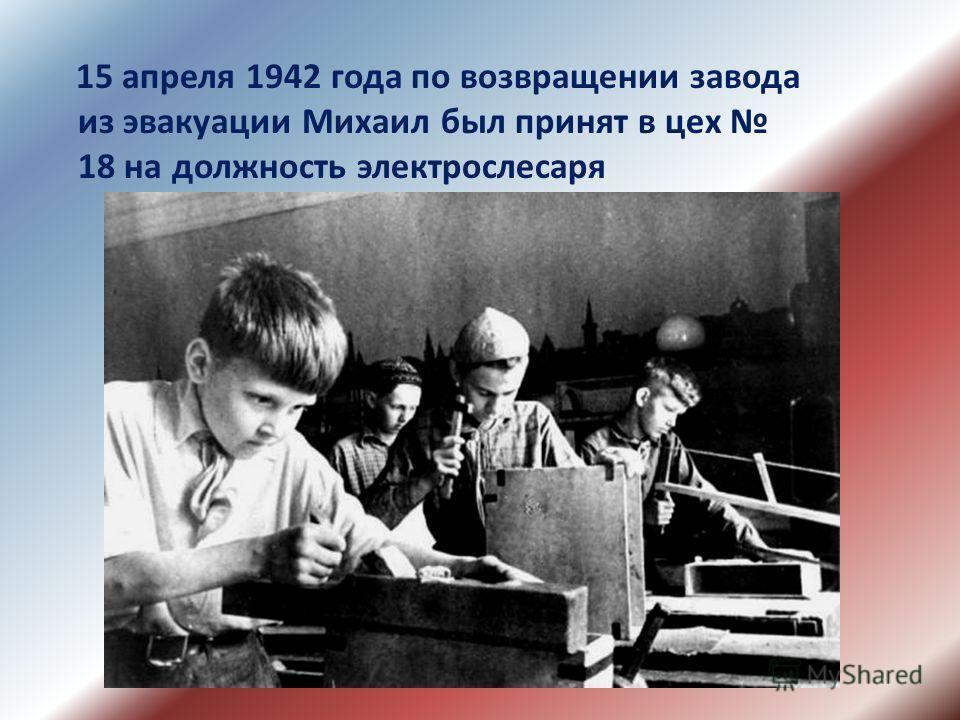 15 апреля 1942 года по возвращении завода из эвакуации Михаил был принят в цех 18 на должность электрослесаря