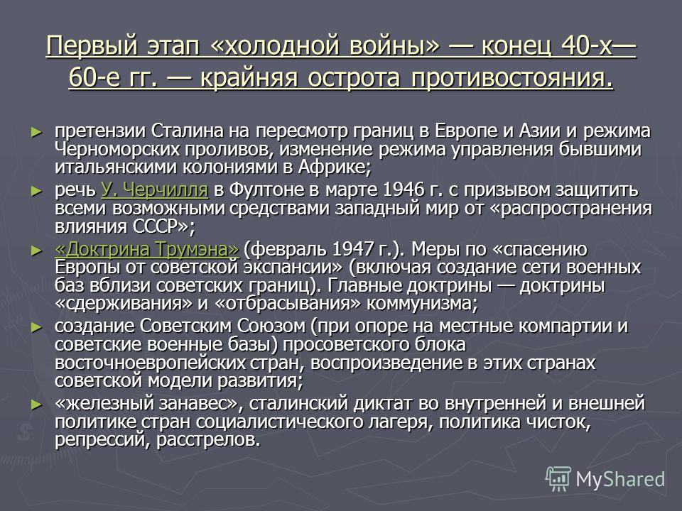 Первый этап «холодной войны» конец 40-х 60-е гг. крайняя острота противостояния. претензии Сталина на пересмотр границ в Европе и Азии и режима Черноморских проливов, изменение режима управления бывшими итальянскими колониями в Африке; претензии Ста