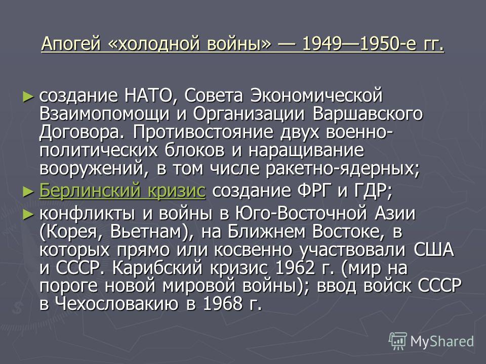 Апогей «холодной войны» 19491950-е гг. создание НАТО, Совета Экономической Взаимопомощи и Организации Варшавского Договора. Противостояние двух военно- политических блоков и наращивание вооружений, в том числе ракетно-ядерных; создание НАТО, Совета Э