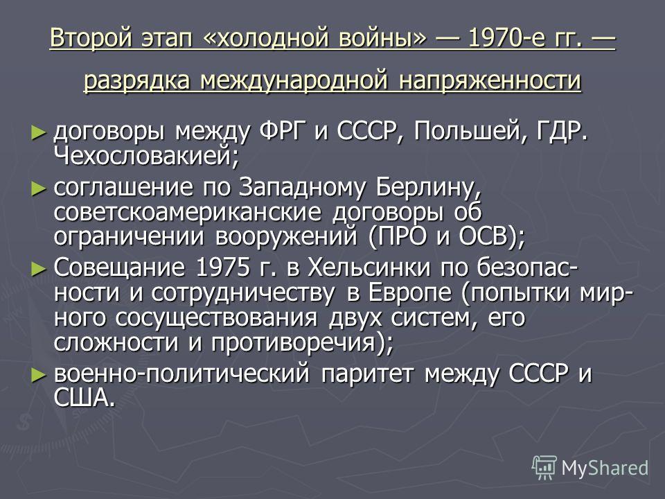 Второй этап «холодной войны» 1970-е гг. разрядка международной напряженности договоры между ФРГ и СССР, Польшей, ГДР. Чехословакией; договоры между ФРГ и СССР, Польшей, ГДР. Чехословакией; cоглашение по Западному Берлину, советскоамериканские договор
