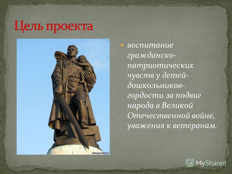 воспитание гражданско- патриотических чувств у детей- дошкольников- гордости за подвиг народа в Великой Отечественной войне, уважения к ветеранам.