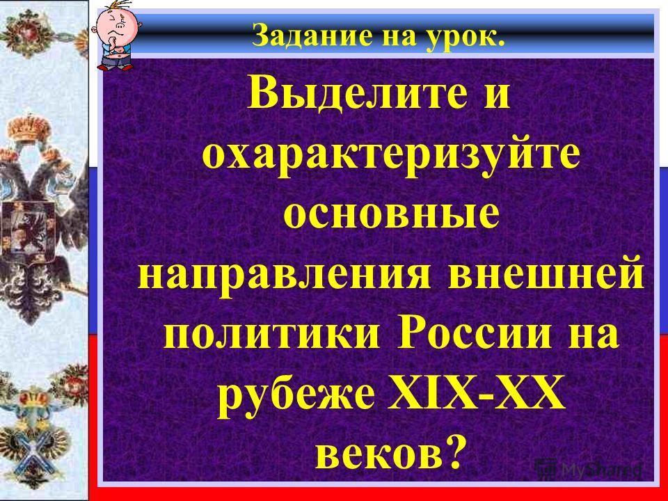 Задание на урок. Выделите и охарактеризуйте основные направления внешней политики России на рубеже XIX-XX веков?