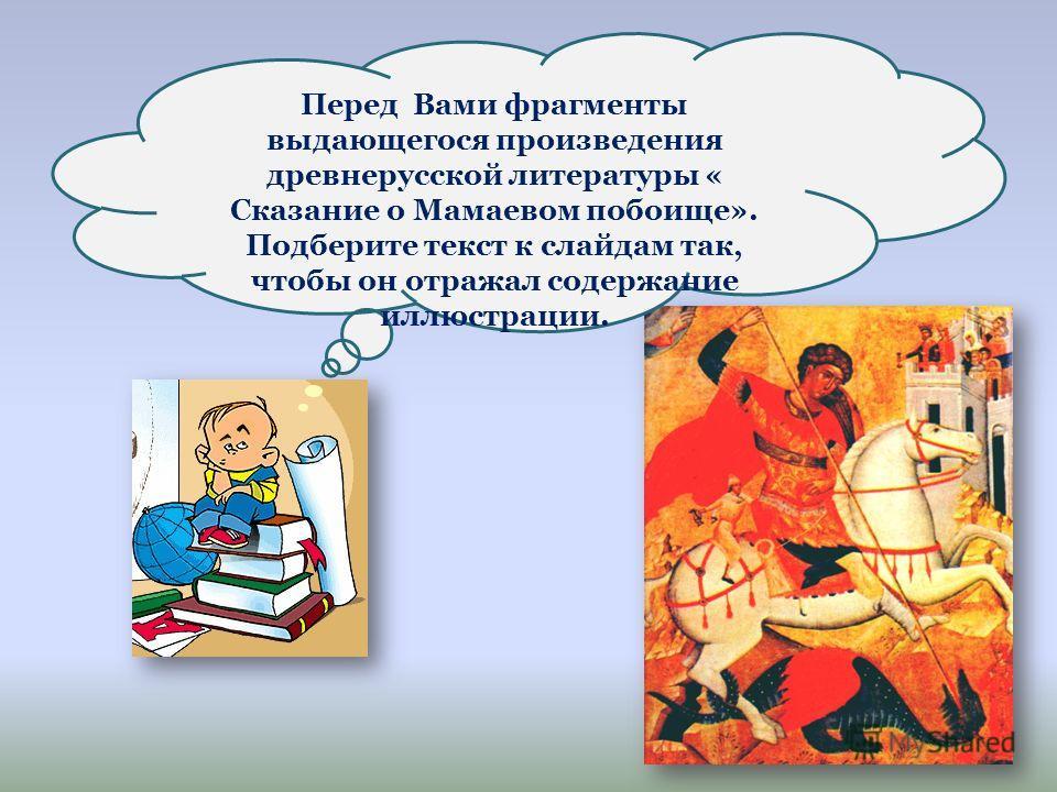 Перед Вами фрагменты выдающегося произведения древнерусской литературы « Сказание о Мамаевом побоище». Подберите текст к слайдам так, чтобы он отражал содержание иллюстрации.