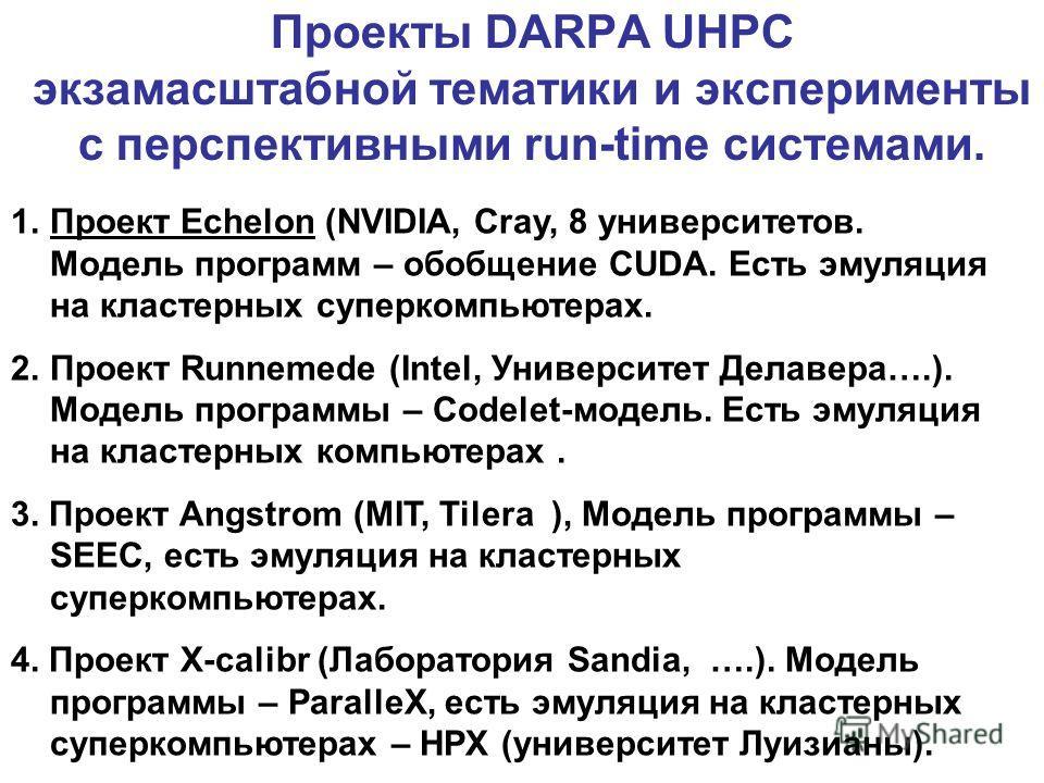 Проекты DARPA UHPC экзамасштабной тематики и эксперименты с перспективными run-timе системами. 1.Проект Echelon (NVIDIA, Cray, 8 университетов. Модель программ – обобщение CUDA. Есть эмуляция на кластерных суперкомпьютерах. 2.Проект Runnemede (Intel,